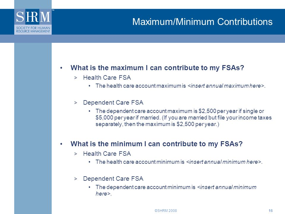 ©SHRM 2008 Maximum/Minimum Contributions What is the maximum I can contribute to my FSAs? > Health Care FSA The health care account maximum is. > Depe