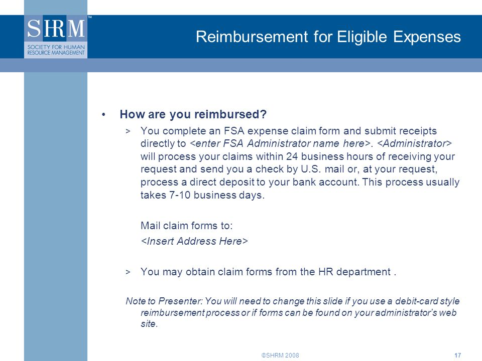 ©SHRM 2008 Reimbursement for Eligible Expenses How are you reimbursed? > You complete an FSA expense claim form and submit receipts directly to. will