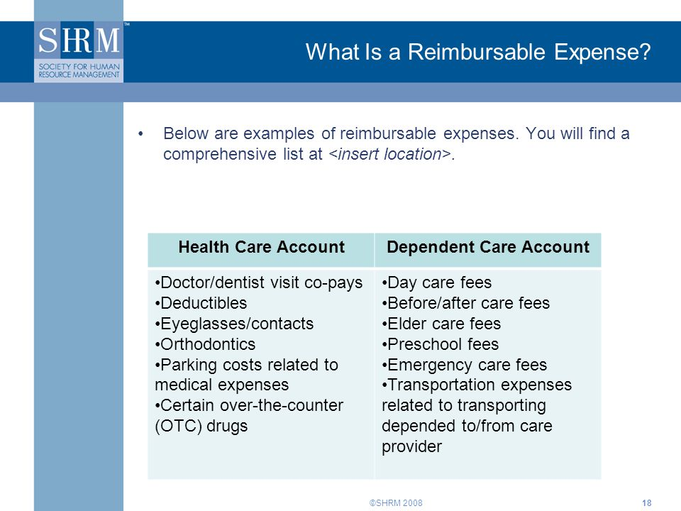 ©SHRM 2008 What Is a Reimbursable Expense? Below are examples of reimbursable expenses. You will find a comprehensive list at. 18 Health Care AccountD