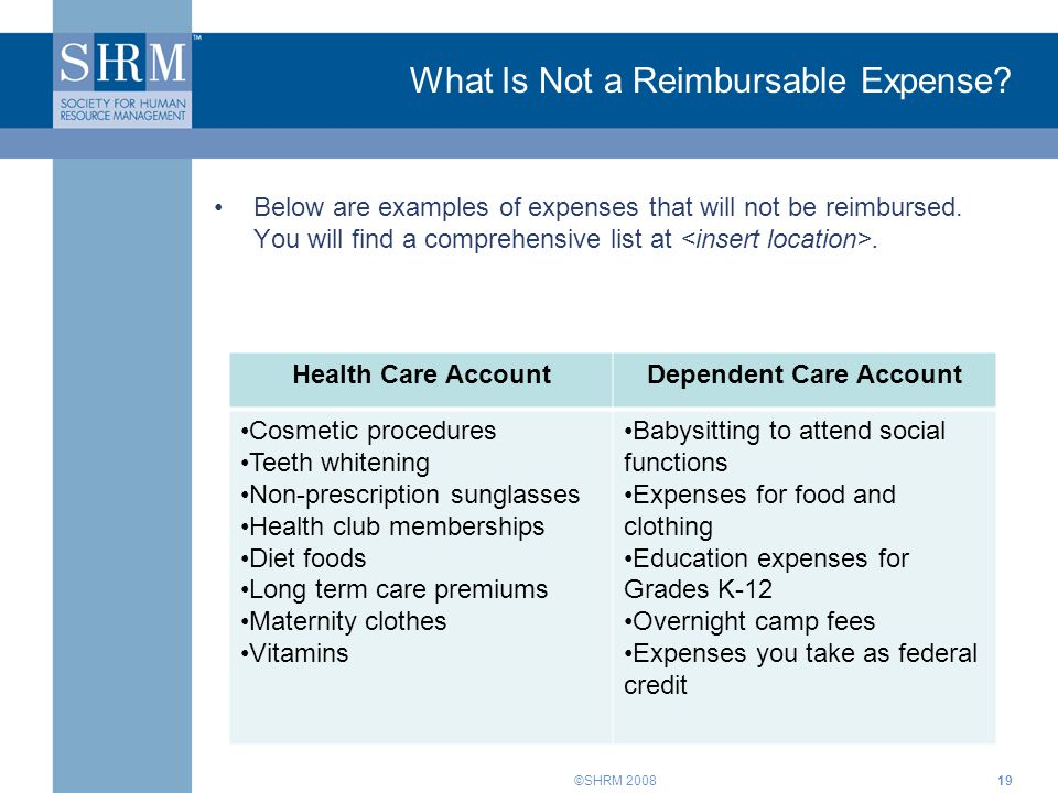 ©SHRM 2008 What Is Not a Reimbursable Expense? Below are examples of expenses that will not be reimbursed. You will find a comprehensive list at. 19 H