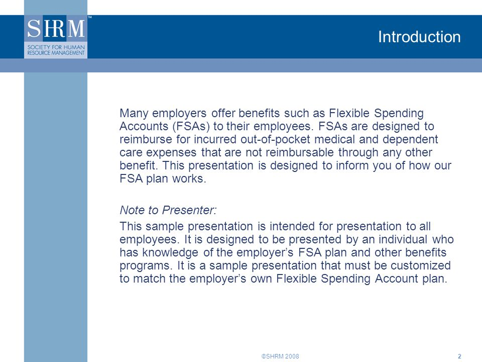 ©SHRM 20082 Introduction Many employers offer benefits such as Flexible Spending Accounts (FSAs) to their employees. FSAs are designed to reimburse fo