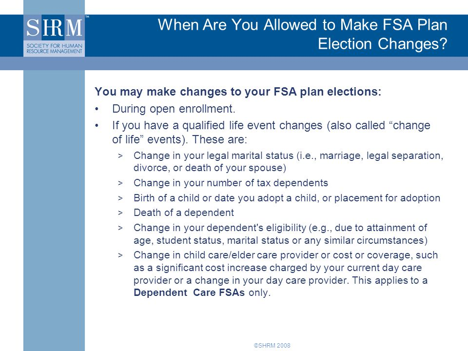 ©SHRM 2008 When Are You Allowed to Make FSA Plan Election Changes? You may make changes to your FSA plan elections: During open enrollment. If you hav
