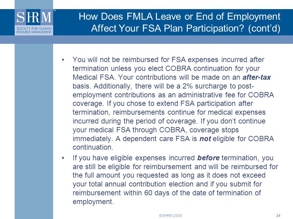 ©SHRM 2008 How Does FMLA Leave or End of Employment Affect Your FSA Plan Participation? (cont'd) You will not be reimbursed for FSA expenses incurred