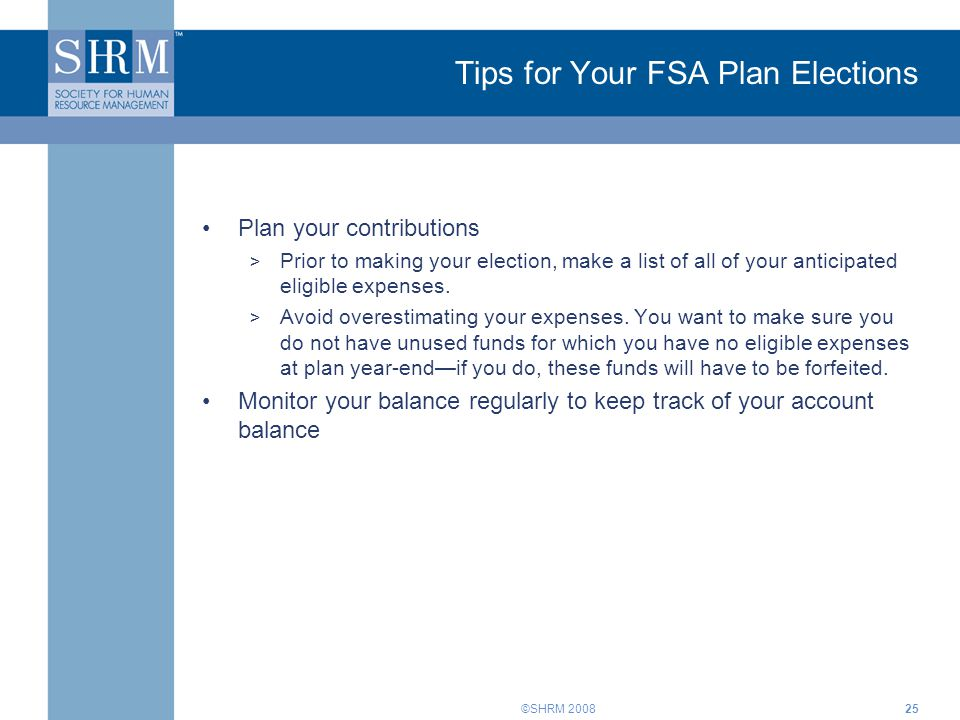 ©SHRM 2008 Tips for Your FSA Plan Elections Plan your contributions > Prior to making your election, make a list of all of your anticipated eligible e