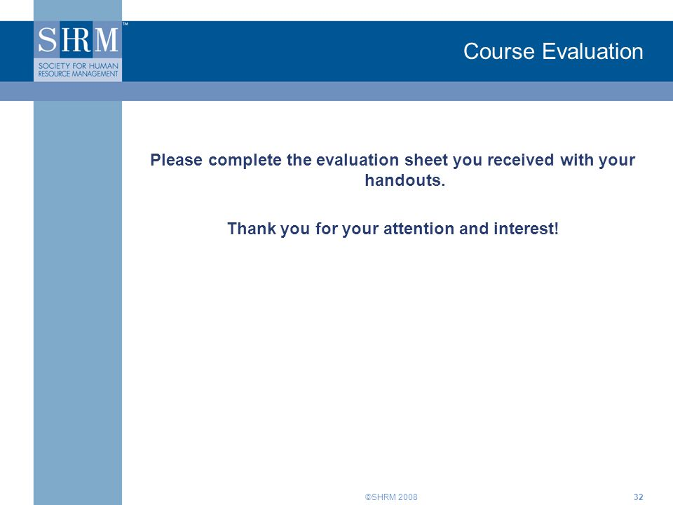 ©SHRM 200832 Course Evaluation Please complete the evaluation sheet you received with your handouts. Thank you for your attention and interest!