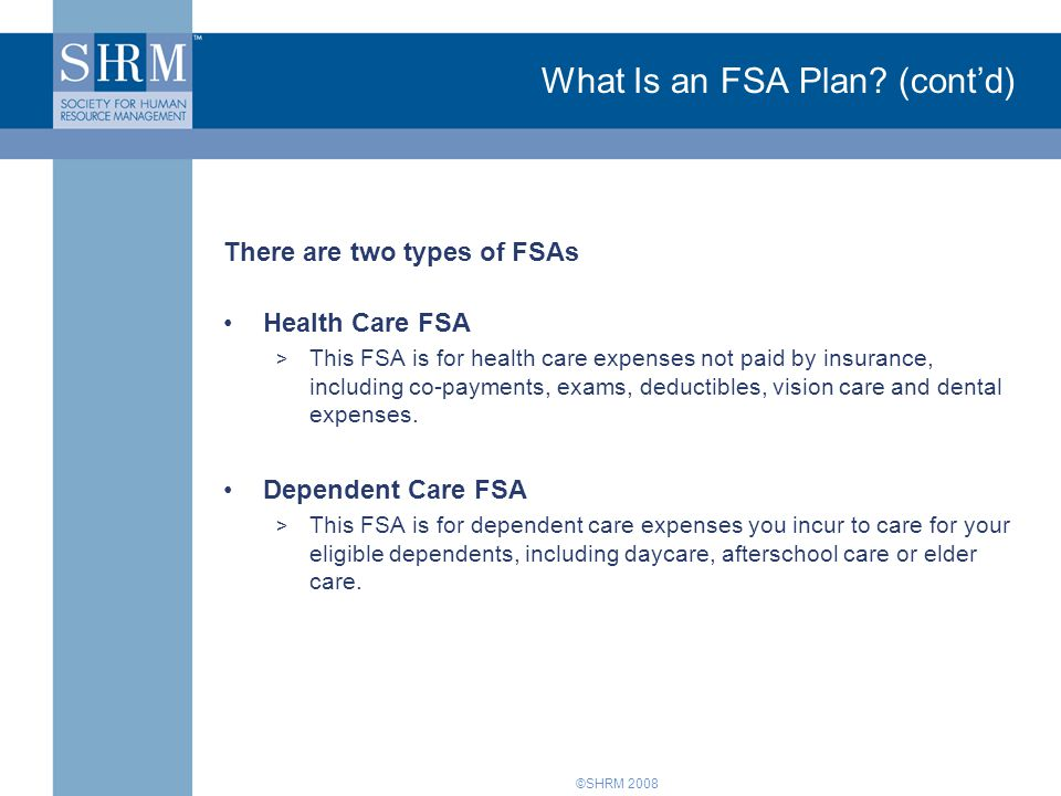 ©SHRM 2008 What Is an FSA Plan? (cont'd) There are two types of FSAs Health Care FSA > This FSA is for health care expenses not paid by insurance, inc