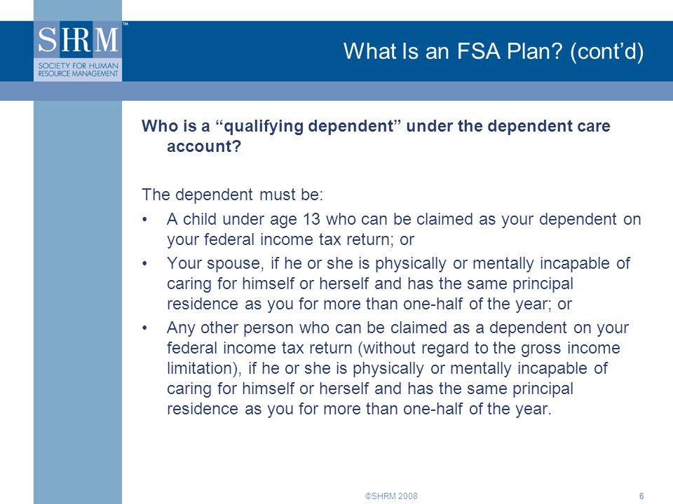"""©SHRM 2008 What Is an FSA Plan? (cont'd) Who is a """"qualifying dependent"""" under the dependent care account? The dependent must be: A child under age 13"""