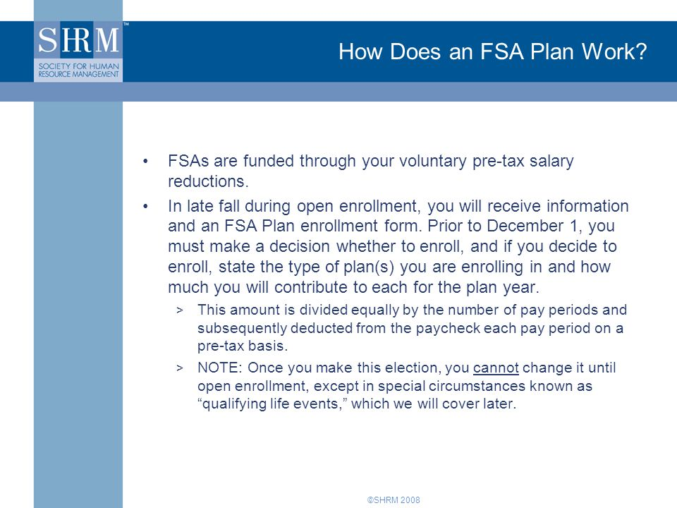 ©SHRM 2008 How Does an FSA Plan Work? FSAs are funded through your voluntary pre-tax salary reductions. In late fall during open enrollment, you will