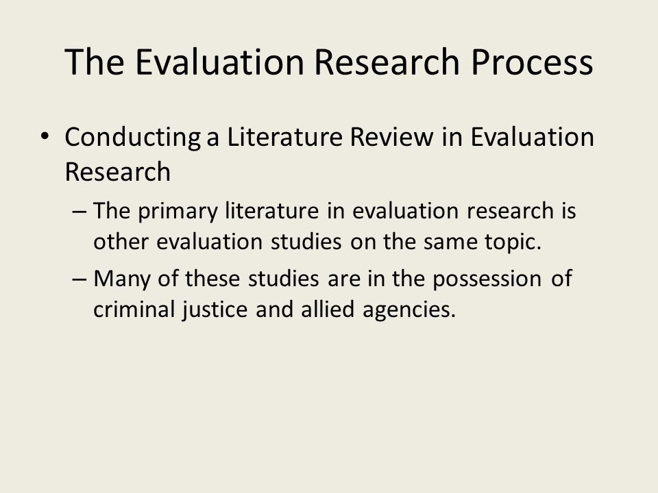 The Evaluation Research Process Conducting a Literature Review in Evaluation Research – The primary literature in evaluation research is other evaluat