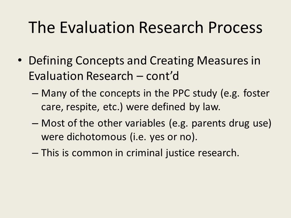 The Evaluation Research Process Defining Concepts and Creating Measures in Evaluation Research – cont'd – Many of the concepts in the PPC study (e.g.