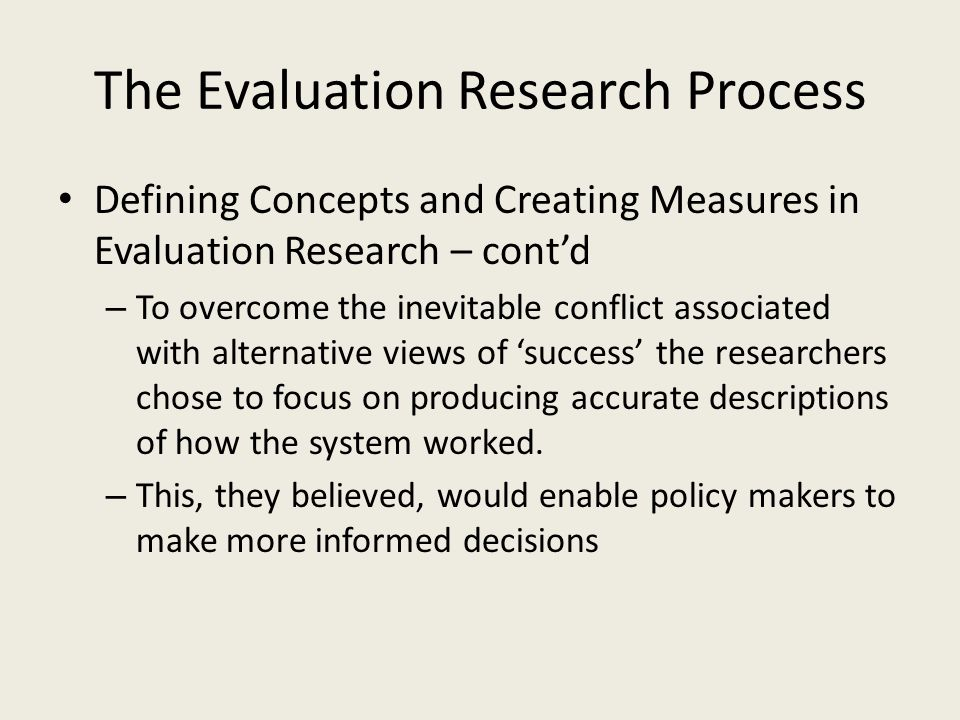 The Evaluation Research Process Defining Concepts and Creating Measures in Evaluation Research – cont'd – To overcome the inevitable conflict associated with alternative views of 'success' the researchers chose to focus on producing accurate descriptions of how the system worked.