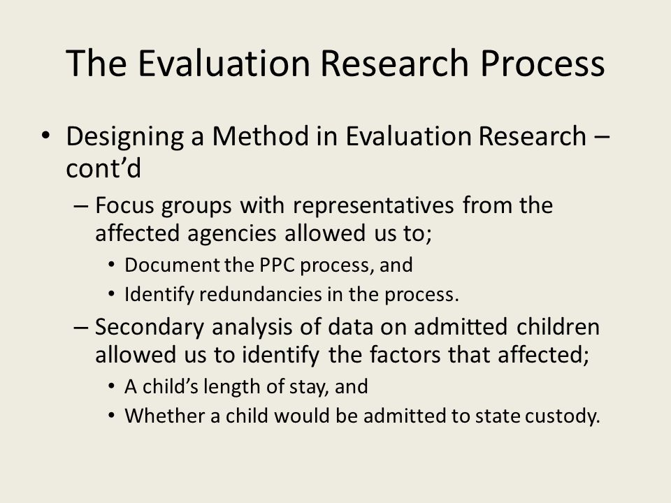 The Evaluation Research Process Designing a Method in Evaluation Research – cont'd – Focus groups with representatives from the affected agencies allowed us to; Document the PPC process, and Identify redundancies in the process.