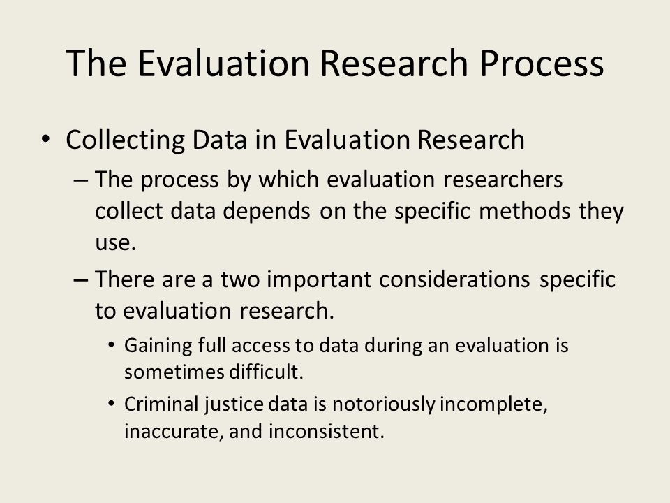 The Evaluation Research Process Collecting Data in Evaluation Research – The process by which evaluation researchers collect data depends on the specific methods they use.