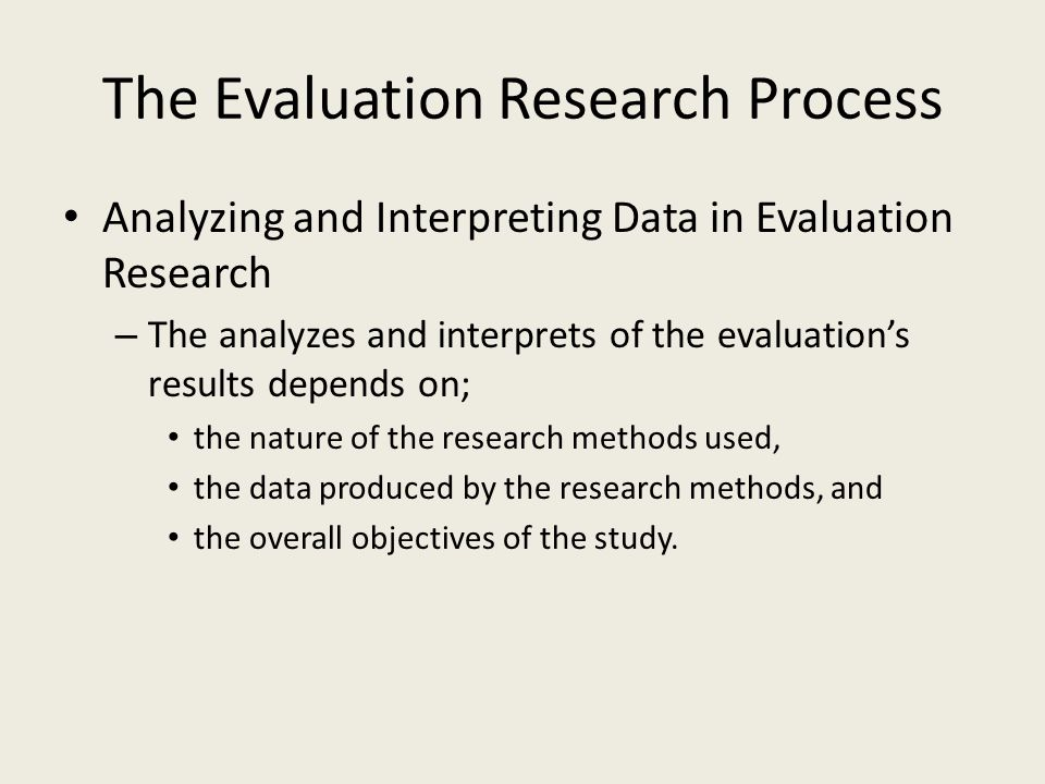 The Evaluation Research Process Analyzing and Interpreting Data in Evaluation Research – The analyzes and interprets of the evaluation's results depends on; the nature of the research methods used, the data produced by the research methods, and the overall objectives of the study.