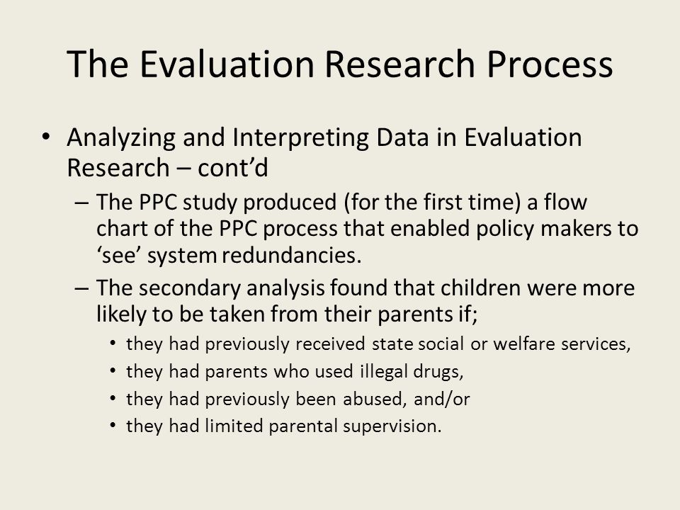 The Evaluation Research Process Analyzing and Interpreting Data in Evaluation Research – cont'd – The PPC study produced (for the first time) a flow chart of the PPC process that enabled policy makers to 'see' system redundancies.