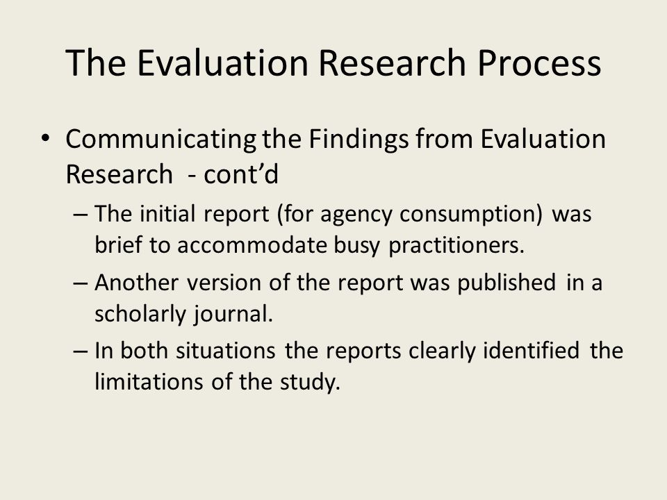 The Evaluation Research Process Communicating the Findings from Evaluation Research - cont'd – The initial report (for agency consumption) was brief t