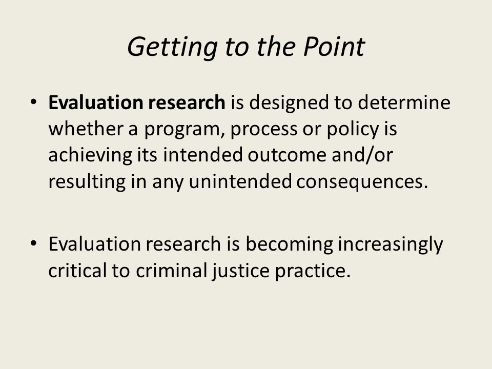 Getting to the Point Evaluation research is designed to determine whether a program, process or policy is achieving its intended outcome and/or resulting in any unintended consequences.