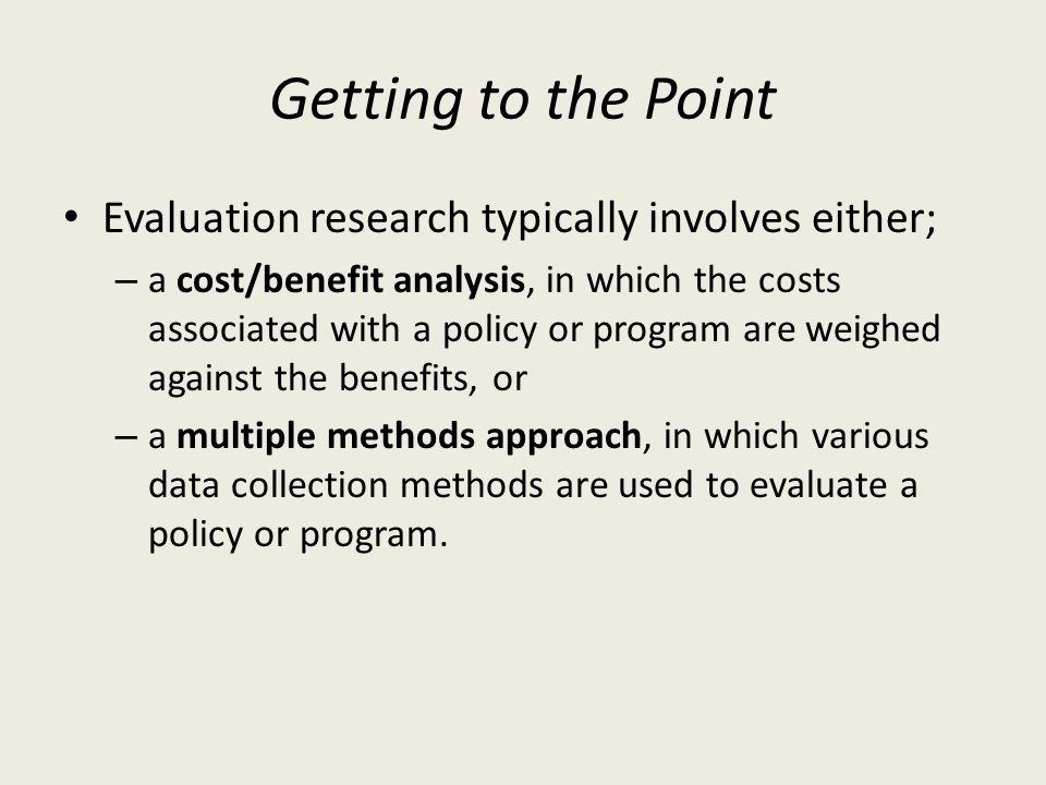 Getting to the Point Evaluation research typically involves either; – a cost/benefit analysis, in which the costs associated with a policy or program are weighed against the benefits, or – a multiple methods approach, in which various data collection methods are used to evaluate a policy or program.
