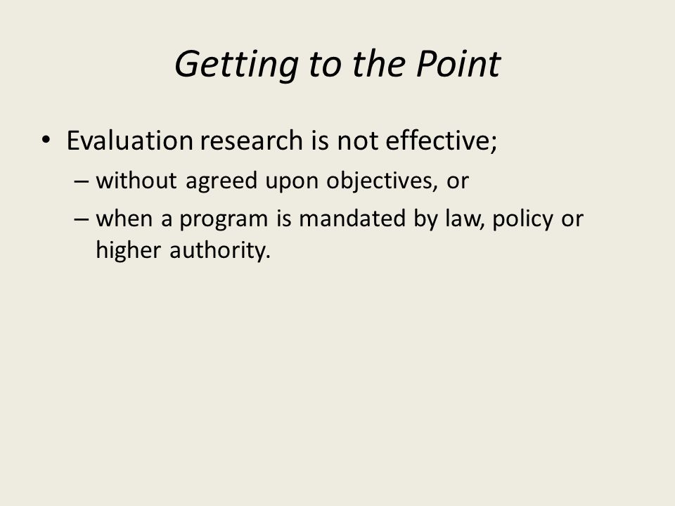 Getting to the Point Evaluation research is not effective; – without agreed upon objectives, or – when a program is mandated by law, policy or higher authority.