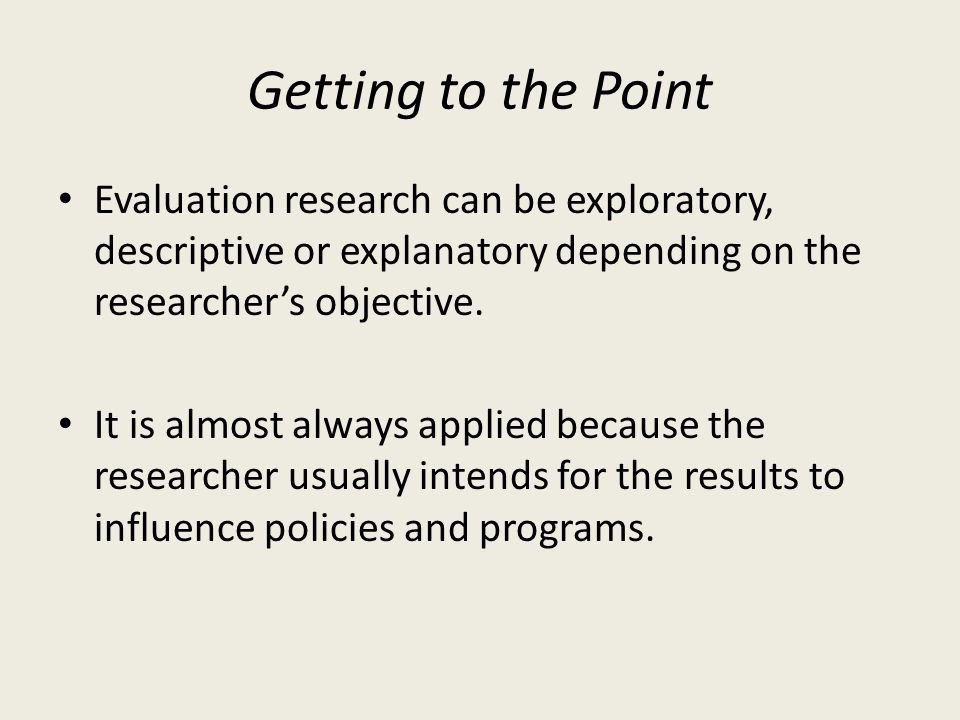 Getting to the Point Evaluation research can be exploratory, descriptive or explanatory depending on the researcher's objective.