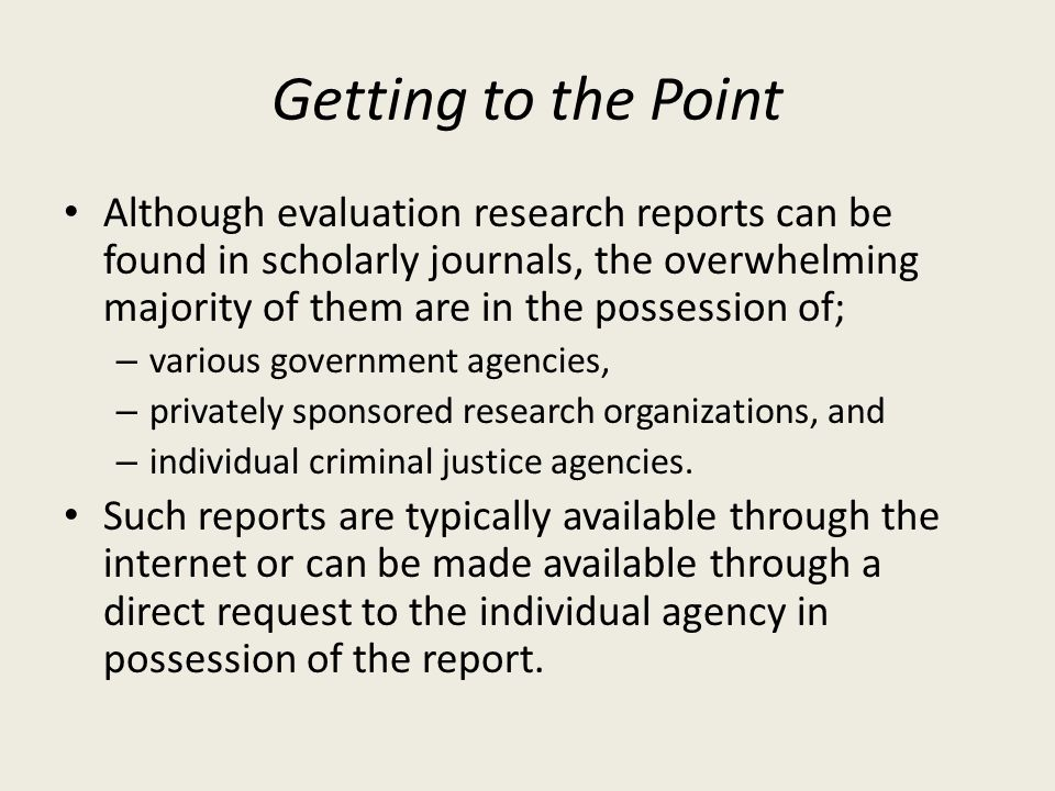 Getting to the Point Although evaluation research reports can be found in scholarly journals, the overwhelming majority of them are in the possession of; – various government agencies, – privately sponsored research organizations, and – individual criminal justice agencies.