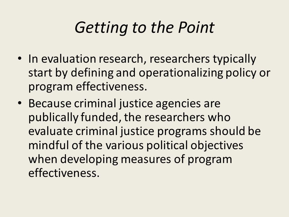 Getting to the Point In evaluation research, researchers typically start by defining and operationalizing policy or program effectiveness. Because cri
