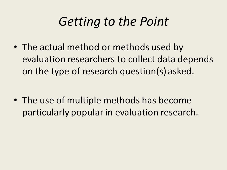Getting to the Point The actual method or methods used by evaluation researchers to collect data depends on the type of research question(s) asked.