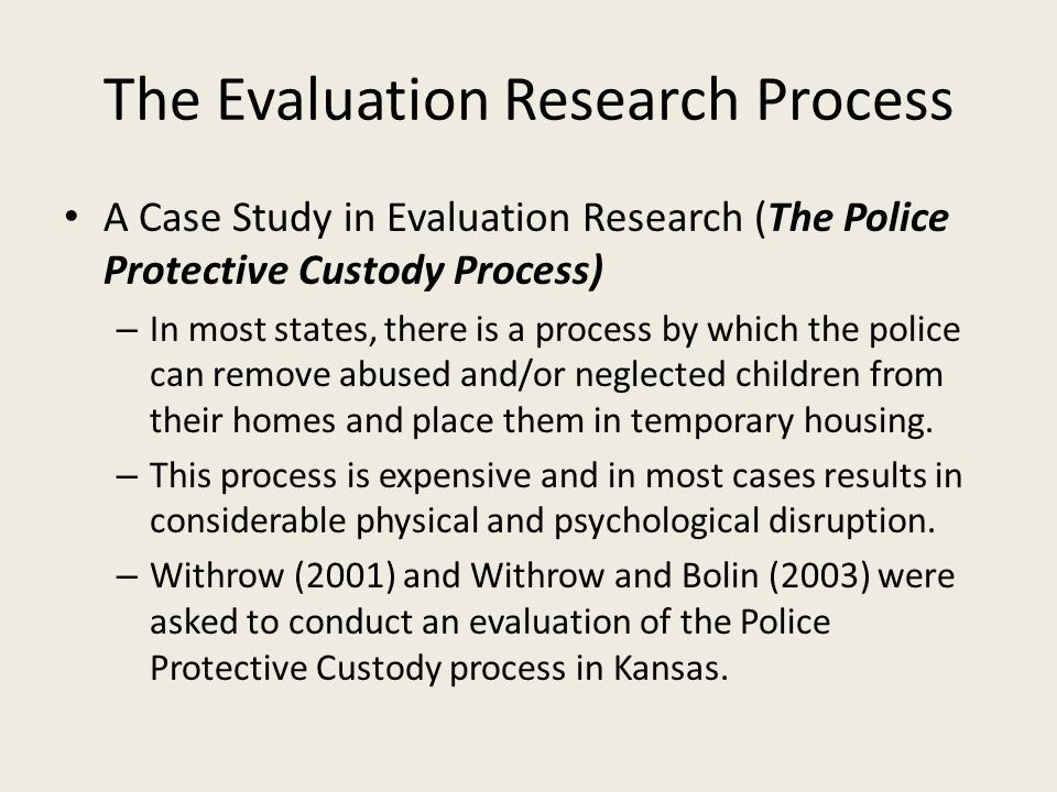 The Evaluation Research Process A Case Study in Evaluation Research (The Police Protective Custody Process) – In most states, there is a process by wh