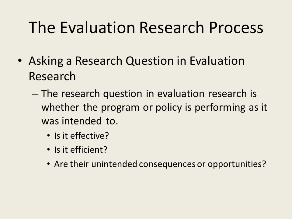 The Evaluation Research Process Asking a Research Question in Evaluation Research – The research question in evaluation research is whether the program or policy is performing as it was intended to.
