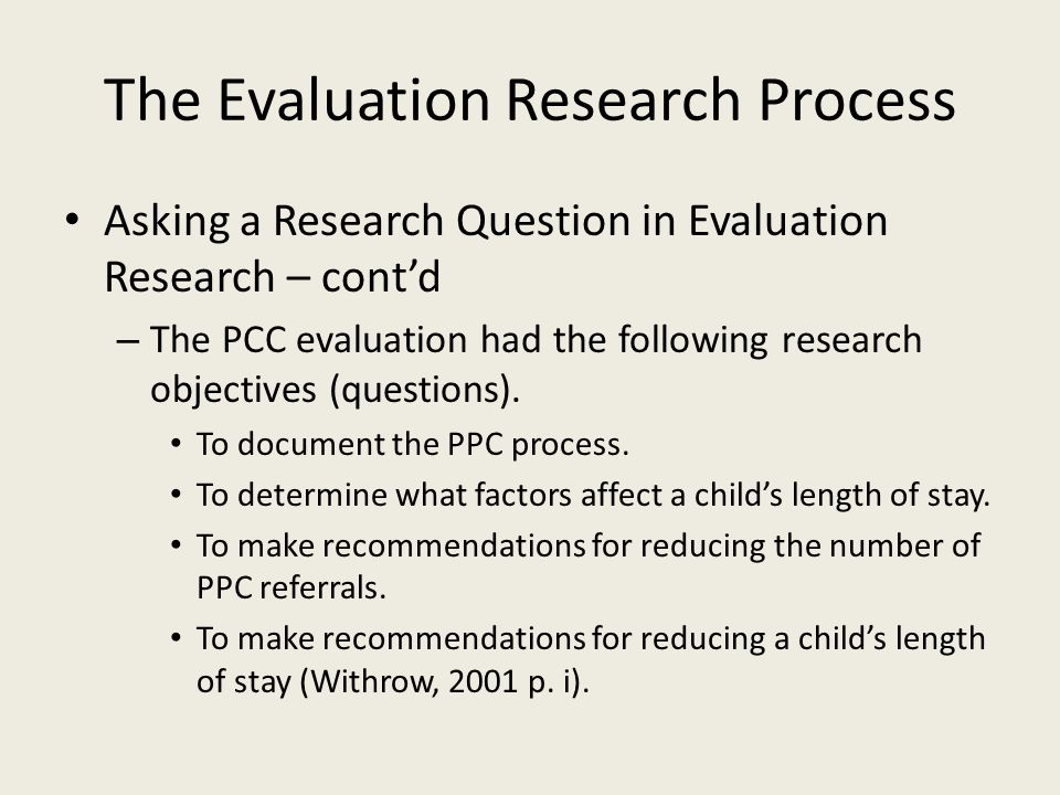 The Evaluation Research Process Asking a Research Question in Evaluation Research – cont'd – The PCC evaluation had the following research objectives (questions).