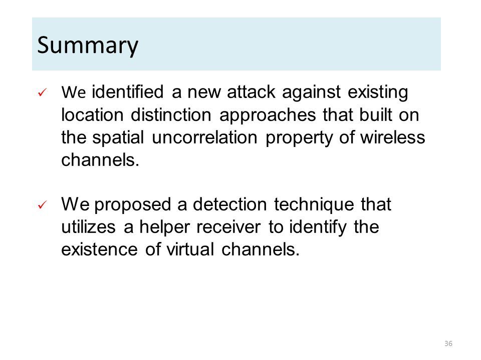 Summary We identified a new attack against existing location distinction approaches that built on the spatial uncorrelation property of wireless chann