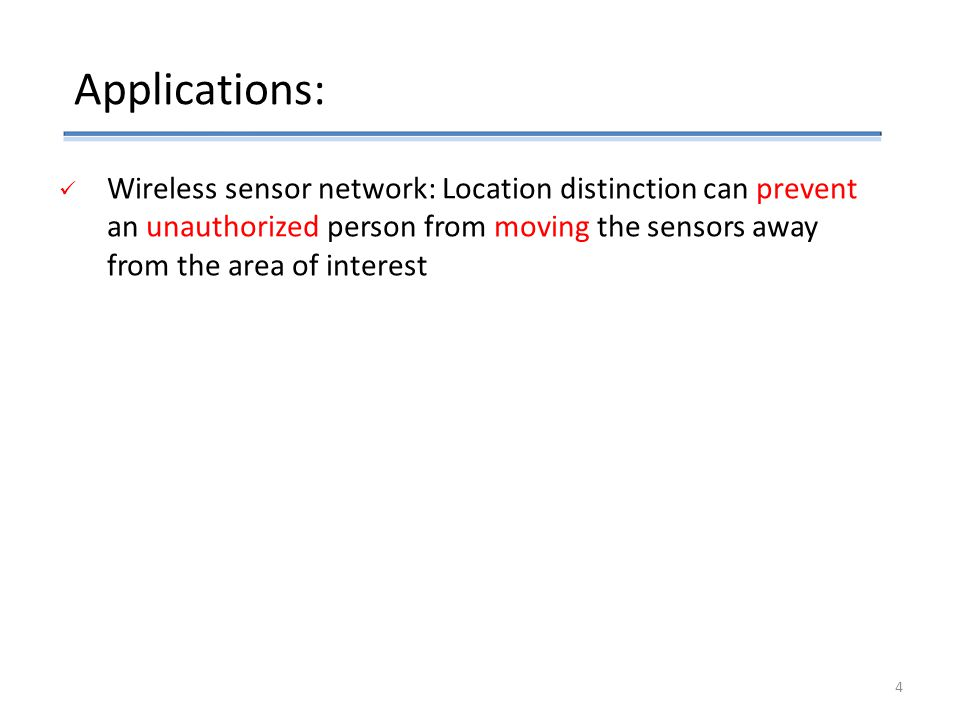 Wireless sensor network: Location distinction can prevent an unauthorized person from moving the sensors away from the area of interest Applications: