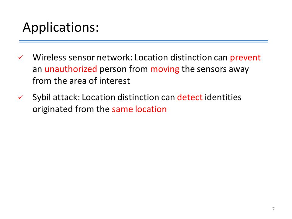 Applications: Wireless sensor network: Location distinction can prevent an unauthorized person from moving the sensors away from the area of interest Sybil attack: Location distinction can detect identities originated from the same location 7