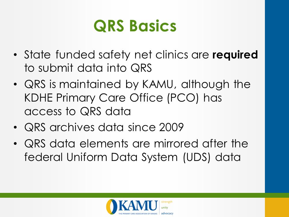 QRS Basics State funded safety net clinics are required to submit data into QRS QRS is maintained by KAMU, although the KDHE Primary Care Office (PCO) has access to QRS data QRS archives data since 2009 QRS data elements are mirrored after the federal Uniform Data System (UDS) data
