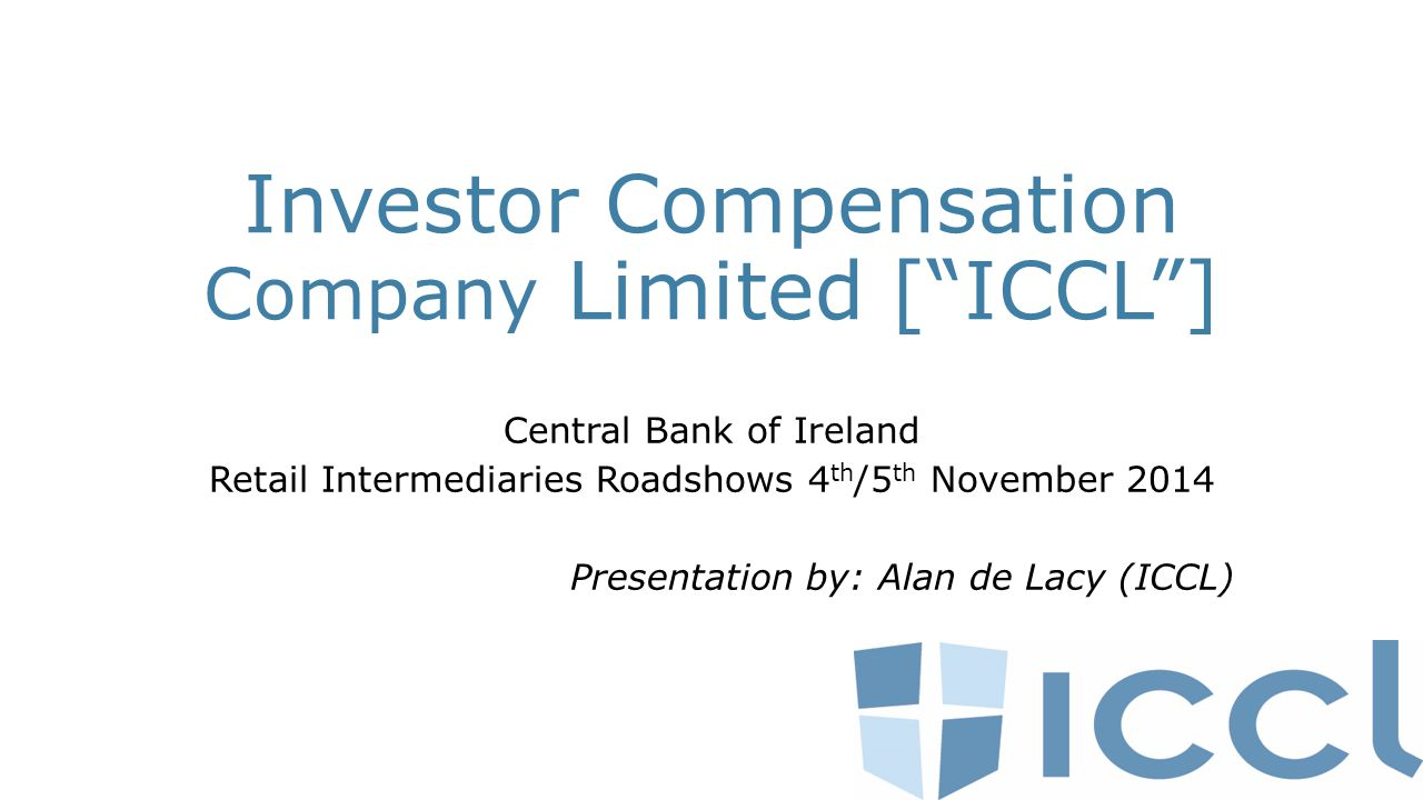 Investor Compensation Company Limited [ ICCL ] Central Bank of Ireland Retail Intermediaries Roadshows 4 th /5 th November 2014 Presentation by: Alan de Lacy (ICCL)