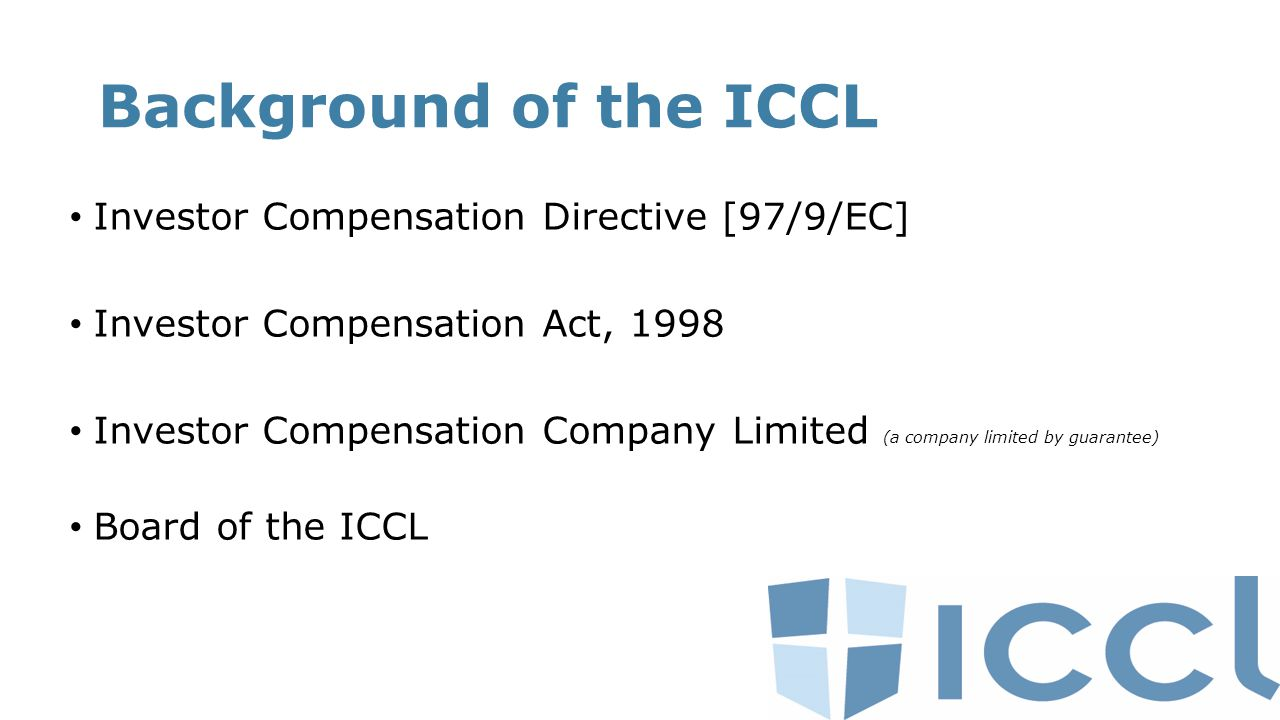 Background of the ICCL Investor Compensation Directive [97/9/EC] Investor Compensation Act, 1998 Investor Compensation Company Limited (a company limited by guarantee) Board of the ICCL