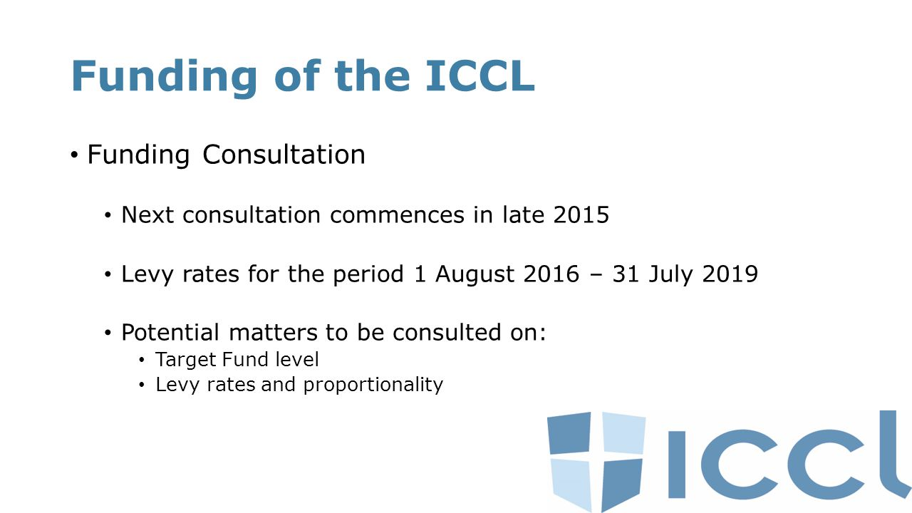 Funding of the ICCL Funding Consultation Next consultation commences in late 2015 Levy rates for the period 1 August 2016 – 31 July 2019 Potential matters to be consulted on: Target Fund level Levy rates and proportionality