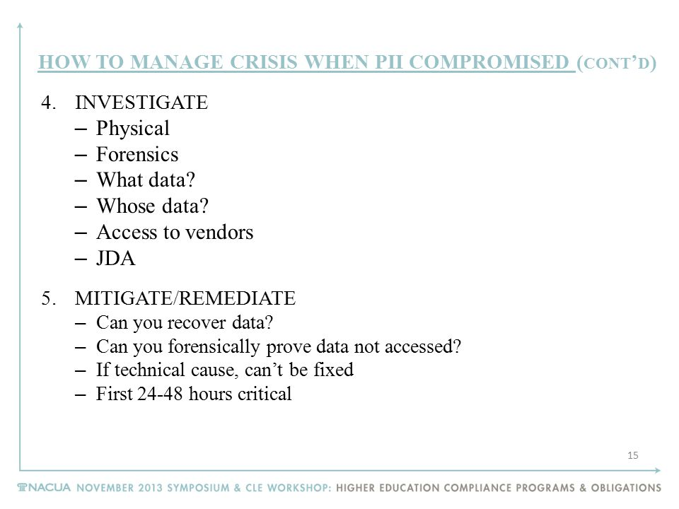 HOW TO MANAGE CRISIS WHEN PII COMPROMISED ( CONT ' D ) 4.INVESTIGATE – Physical – Forensics – What data? – Whose data? – Access to vendors – JDA 5.MIT