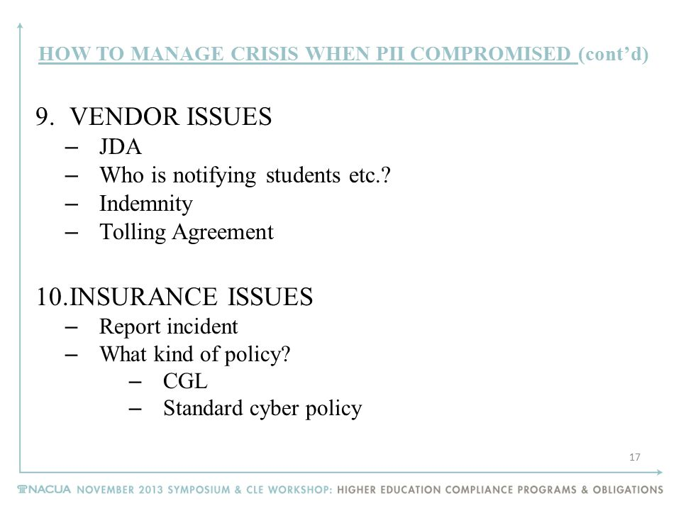 HOW TO MANAGE CRISIS WHEN PII COMPROMISED (cont'd) 9.VENDOR ISSUES – JDA – Who is notifying students etc.? – Indemnity – Tolling Agreement 10.INSURANC