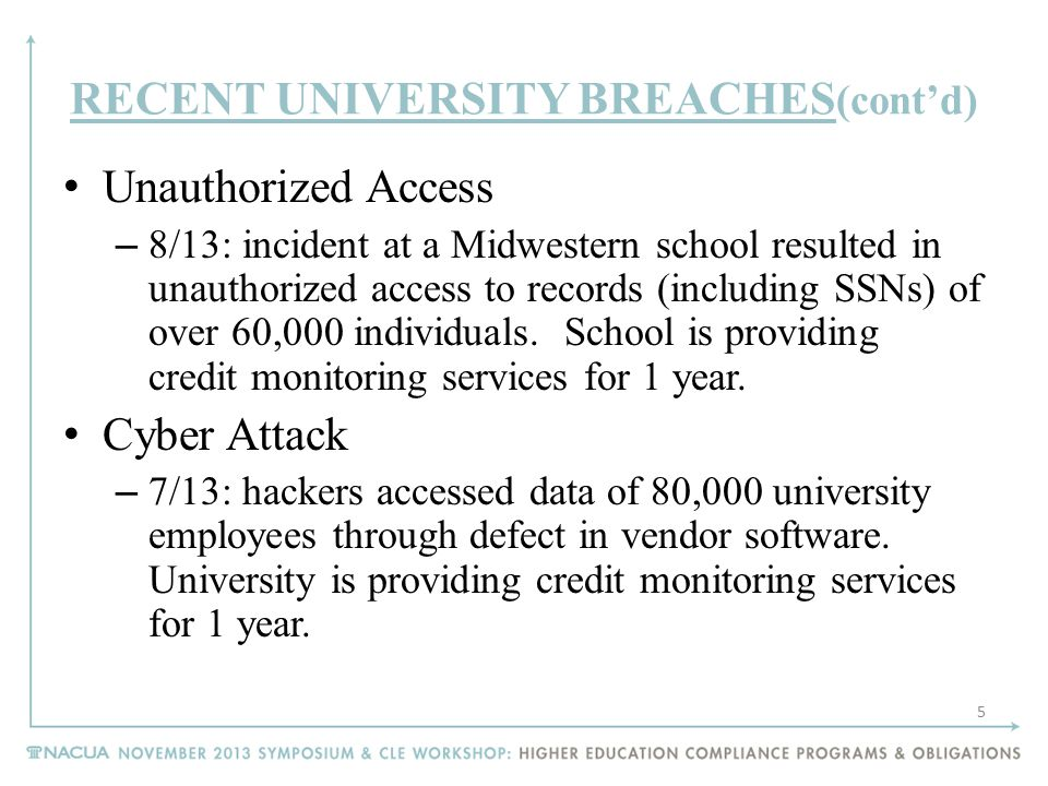 RECENT UNIVERSITY BREACHES (cont'd) Unauthorized Access – 8/13: incident at a Midwestern school resulted in unauthorized access to records (including