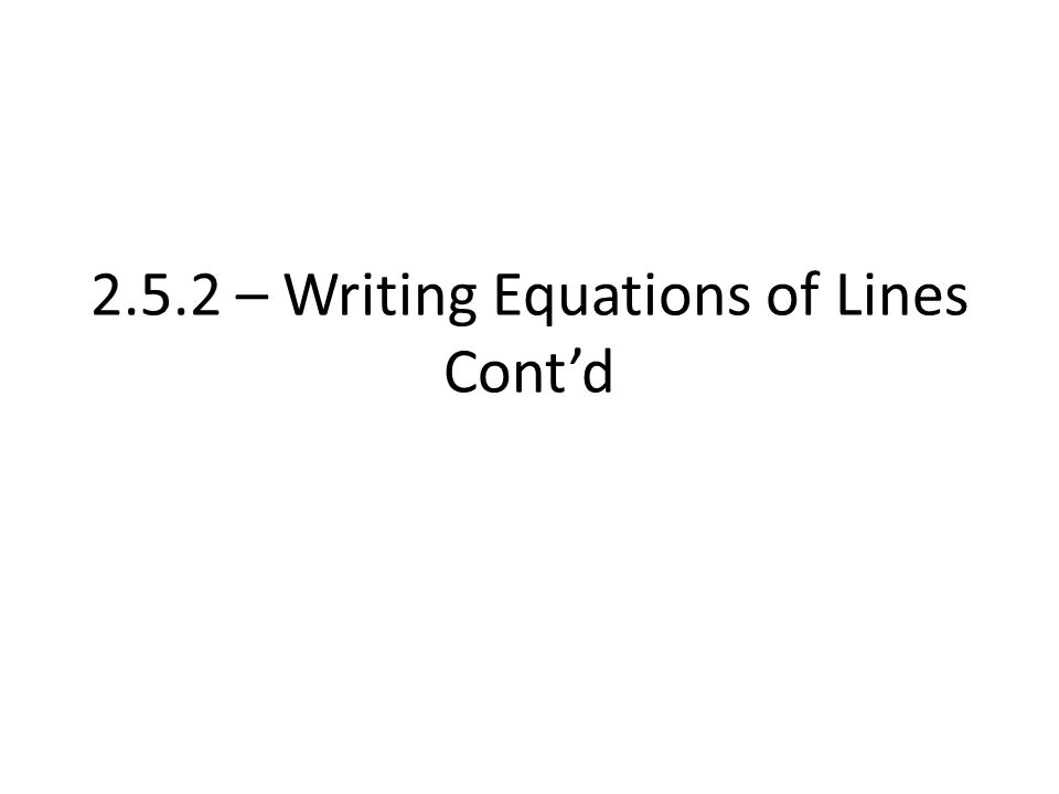 2.5.2 – Writing Equations of Lines Cont'd