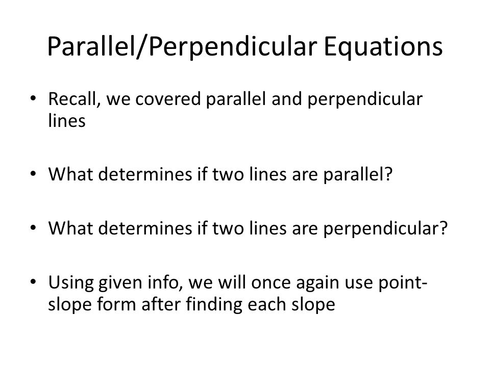 Parallel/Perpendicular Equations Recall, we covered parallel and perpendicular lines What determines if two lines are parallel.