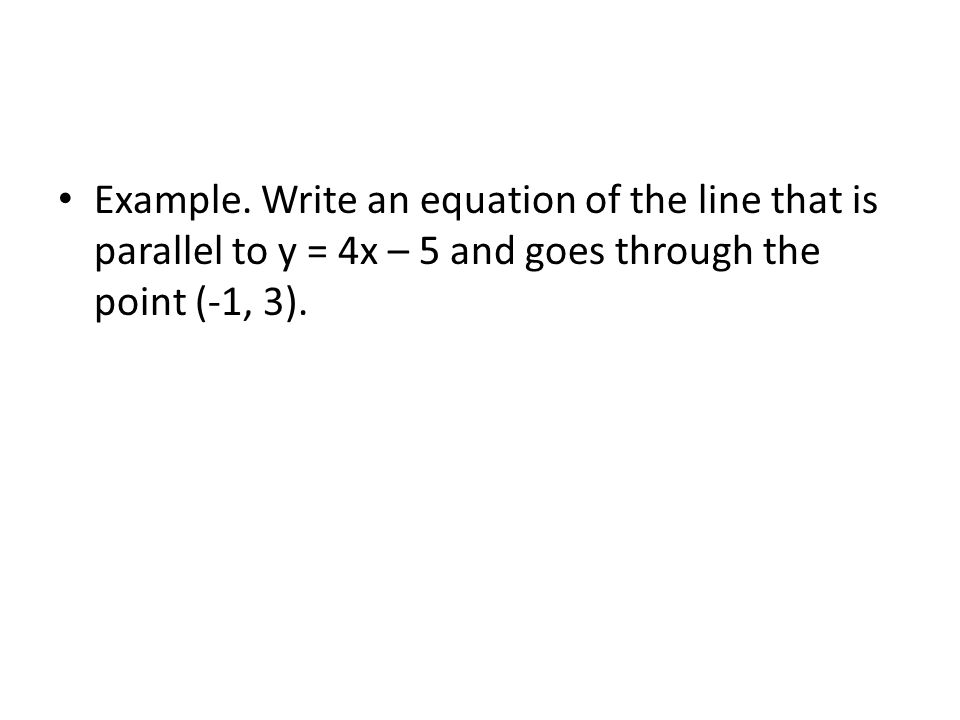 Example. Write an equation of the line that is parallel to y = 4x – 5 and goes through the point (-1, 3).