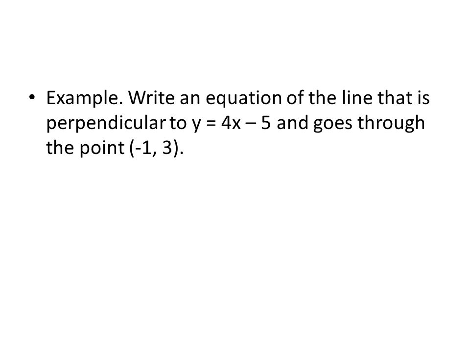 Example. Write an equation of the line that is perpendicular to y = 4x – 5 and goes through the point (-1, 3).