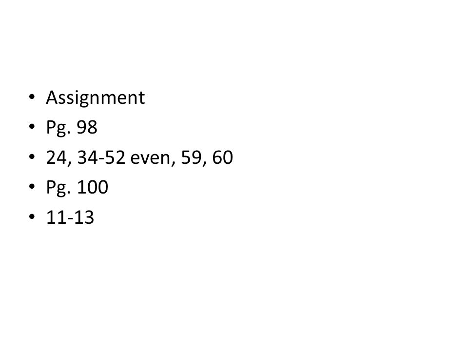 Assignment Pg. 98 24, 34-52 even, 59, 60 Pg. 100 11-13