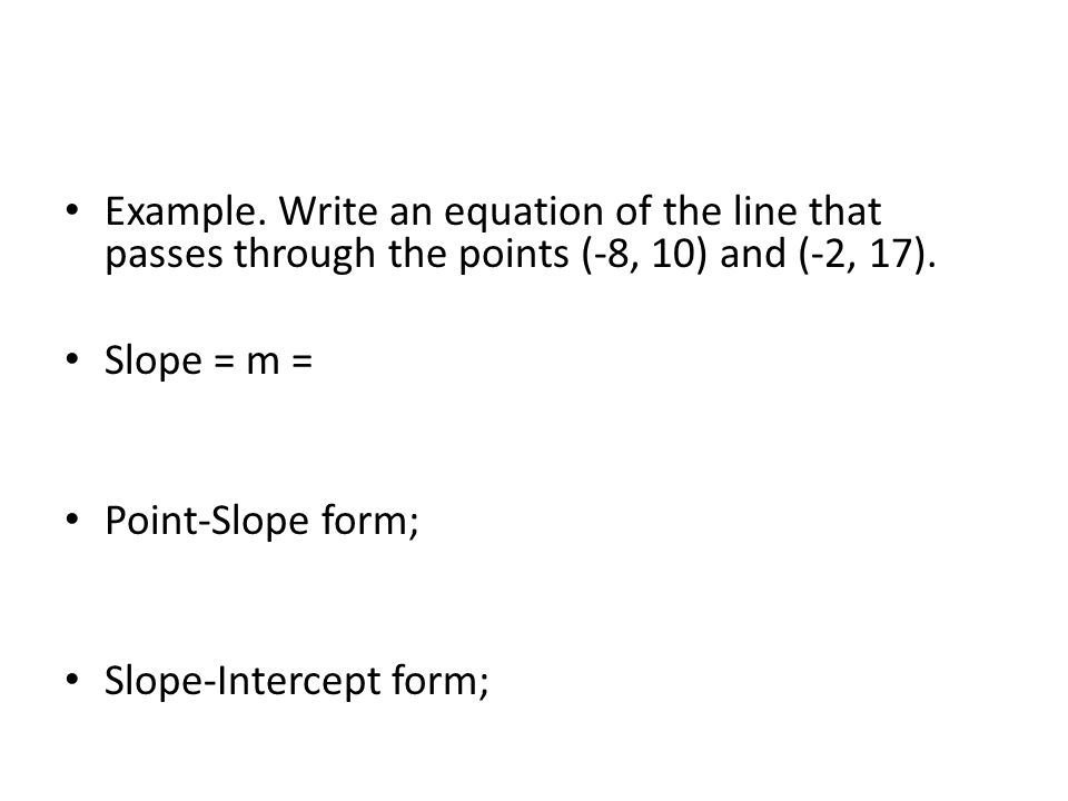 Example. Write an equation of the line that passes through the points (-8, 10) and (-2, 17). Slope = m = Point-Slope form; Slope-Intercept form;