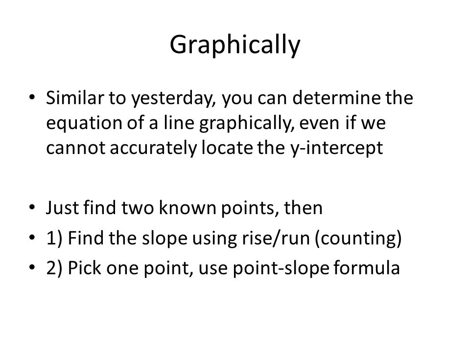 Graphically Similar to yesterday, you can determine the equation of a line graphically, even if we cannot accurately locate the y-intercept Just find