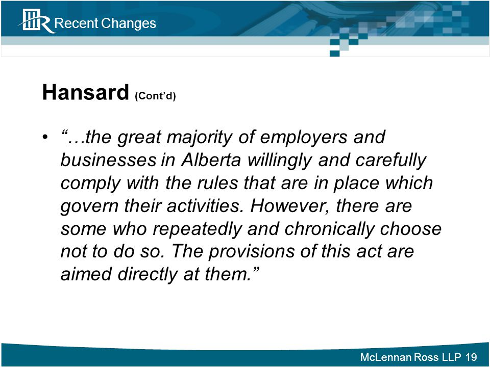 """McLennan Ross LLP Recent Changes Hansard (Cont'd) """"…the great majority of employers and businesses in Alberta willingly and carefully comply with the"""