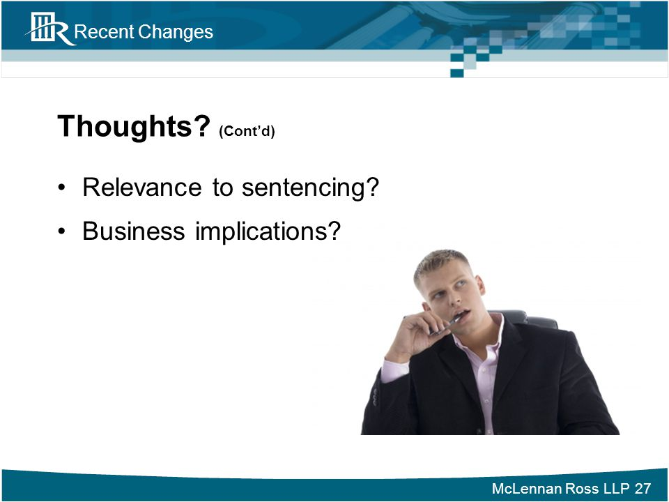 McLennan Ross LLP Recent Changes Thoughts? (Cont'd) Relevance to sentencing? Business implications? 27