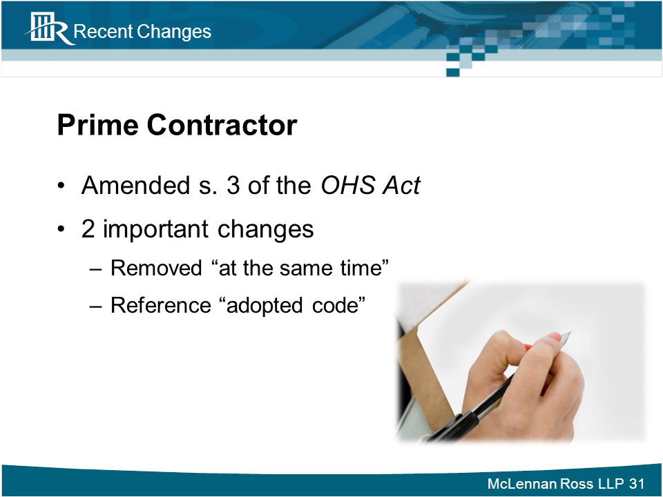 """McLennan Ross LLP Recent Changes Prime Contractor Amended s. 3 of the OHS Act 2 important changes –Removed """"at the same time"""" –Reference """"adopted code"""